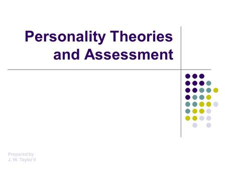 Personality Theories and Assessment Prepared by J. W. Taylor V.