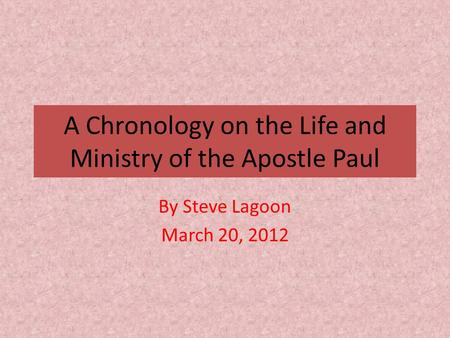 A Chronology on the Life and Ministry of the Apostle Paul By Steve Lagoon March 20, 2012.