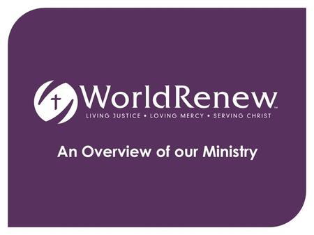 An Overview of our Ministry. World Renew, compelled by God's passion for justice and mercy, joins communities around the world to renew hope, reconcile.