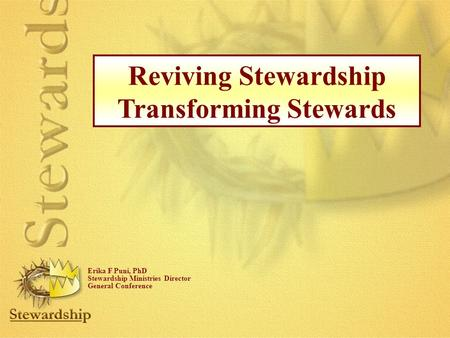 Reviving Stewardship Transforming Stewards Erika F Puni, PhD Stewardship Ministries Director General Conference.