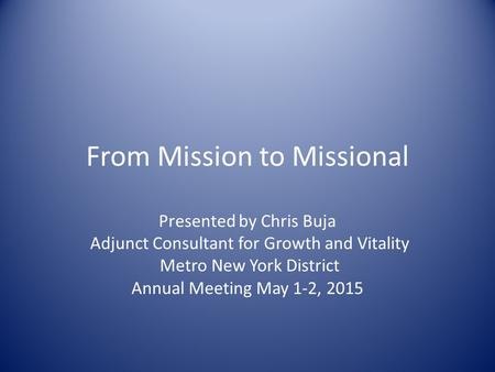 From Mission to Missional Presented by Chris Buja Adjunct Consultant for Growth and Vitality Metro New York District Annual Meeting May 1-2, 2015.