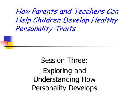 How Parents and Teachers Can Help Children Develop Healthy Personality Traits Session Three: Exploring and Understanding How Personality Develops.