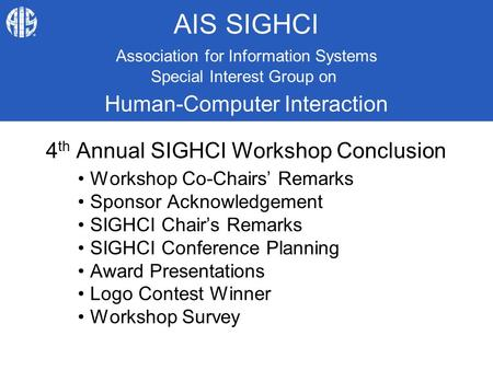 AIS SIGHCI 4 th Annual SIGHCI Workshop Conclusion Workshop Co-Chairs' Remarks Sponsor Acknowledgement SIGHCI Chair's Remarks SIGHCI Conference Planning.