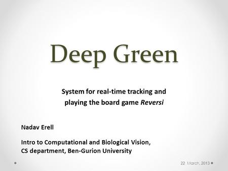 Deep Green System for real-time tracking and playing the board game Reversi Nadav Erell Intro to Computational and Biological Vision, CS department, Ben-Gurion.