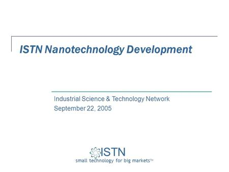 ISTN small technology for big markets TM Industrial Science & Technology Network ISTN Nanotechnology Development September 22, 2005.