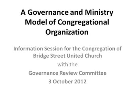 A Governance and Ministry Model of Congregational Organization Information Session for the Congregation of Bridge Street United Church with the Governance.