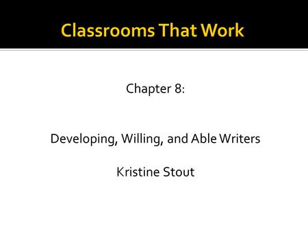 Chapter 8: Developing, Willing, and Able Writers Kristine Stout.
