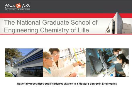 The National Graduate School of Engineering Chemistry of Lille Nationally recognised qualification equivalent to a Master's degree in Engineering.