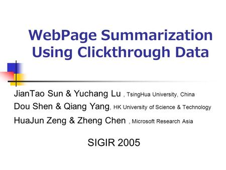 WebPage Summarization Using Clickthrough Data JianTao Sun & Yuchang Lu, TsingHua University, China Dou Shen & Qiang Yang, HK University of Science & Technology.