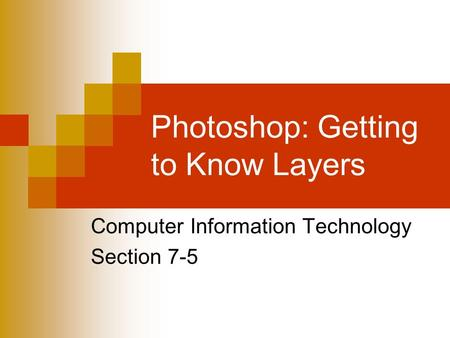 Photoshop: Getting to Know Layers Computer Information Technology Section 7-5.