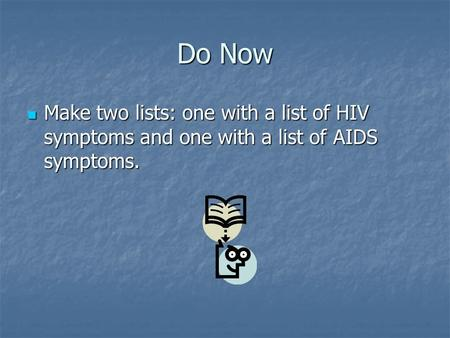 Do Now Make two lists: one with a list of HIV symptoms and one with a list of AIDS symptoms. Make two lists: one with a list of HIV symptoms and one with.