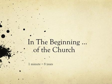 In The Beginning … of the Church 1 minute = 8 years.