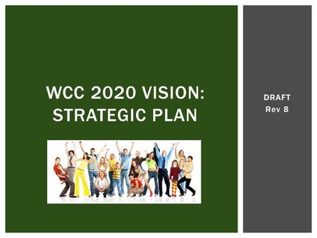 DRAFT Rev 8 WCC 2020 VISION: STRATEGIC PLAN. I.Assessment Findings II.Three Alternatives III.SPSC Recommendation IV.A Vision for WCC V.The 2020 Strategy: