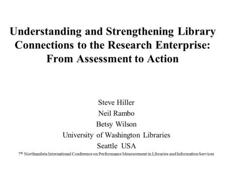 Understanding and Strengthening Library Connections to the Research Enterprise: From Assessment to Action Steve Hiller Neil Rambo Betsy Wilson University.