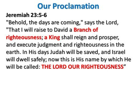 Jeremiah 23:5-6 Behold, the days are coming, says the Lord, That I will raise to David a Branch of righteousness; a King shall reign and prosper, and.