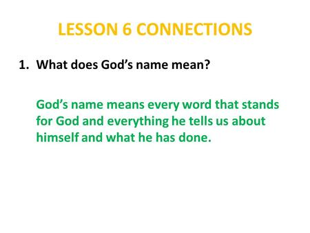 LESSON 6 CONNECTIONS 1.What does God's name mean? God's name means every word that stands for God and everything he tells us about himself and what he.