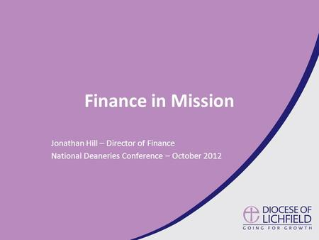 Finance in Mission Jonathan Hill – Director of Finance National Deaneries Conference – October 2012.