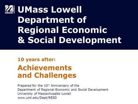 UMass Lowell Department of Regional Economic & Social Development 10 years after: Achievements and Challenges Prepared for the 10 th Anniversary of the.