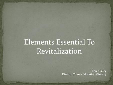 Elements Essential To Revitalization Bruce Raley Director Church Education Ministry.