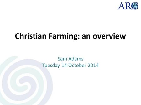 Christian Farming: an overview Sam Adams Tuesday 14 October 2014.