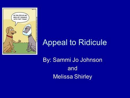 Appeal to Ridicule By: Sammi Jo Johnson and Melissa Shirley.