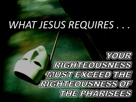 WHAT JESUS REQUIRES.... 1. Jesus never encouraged anyone, including the Pharisees, to not keep God's law.