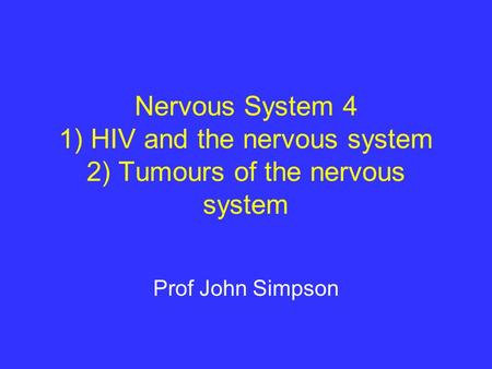 Nervous System 4 1) HIV and the nervous system 2) Tumours of the nervous system Prof John Simpson.
