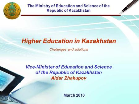 The Ministry of Education and Science of the Republic of Kazakhstan Higher Education in Kazakhstan Challenges and solutions Vice-Minister of Education.