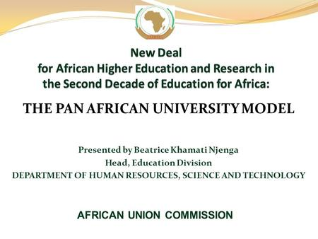 THE PAN AFRICAN UNIVERSITY MODEL Presented by Beatrice Khamati Njenga Head, Education Division DEPARTMENT OF HUMAN RESOURCES, SCIENCE AND TECHNOLOGY AFRICAN.
