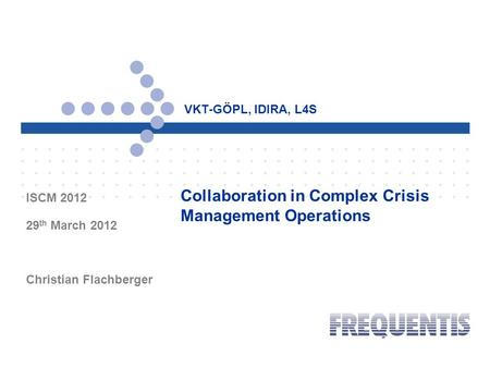 VKT-GÖPL, IDIRA, L4S ISCM 2012 29 th March 2012 Christian Flachberger Collaboration in Complex Crisis Management Operations.
