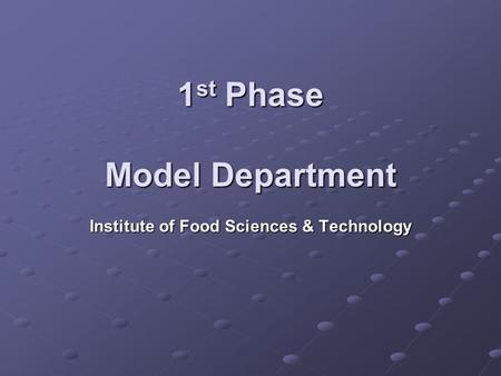 1 st Phase Model Department Institute of Food Sciences & Technology.