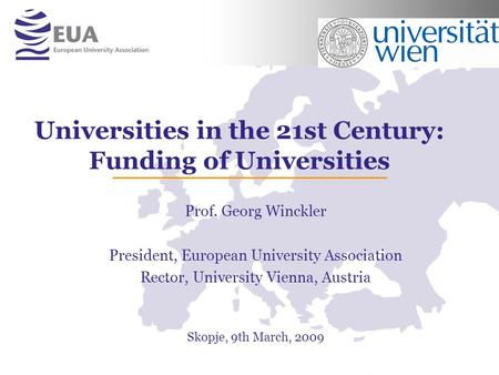 Universities in the 21st Century: Funding of Universities Prof. Georg Winckler President, European University Association Rector, University Vienna, Austria.