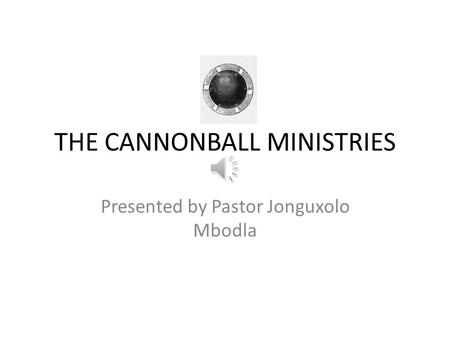 THE CANNONBALL MINISTRIES Presented by Pastor Jonguxolo Mbodla.