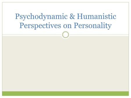 Psychodynamic & Humanistic Perspectives on Personality.