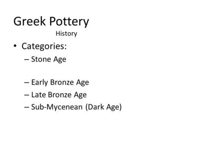 Greek Pottery Categories: – Stone Age – Early Bronze Age – Late Bronze Age – Sub-Mycenean (Dark Age) History.