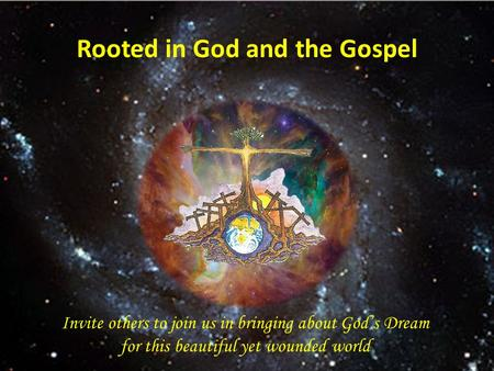 Rooted in God and the Gospel Invite others to join us in bringing about God's Dream for this beautiful yet wounded world.