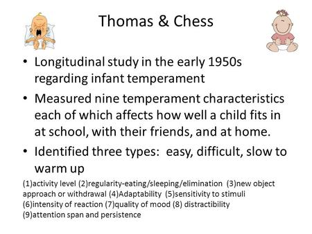 Thomas & Chess Longitudinal study in the early 1950s regarding infant temperament Measured nine temperament characteristics each of which affects how well.