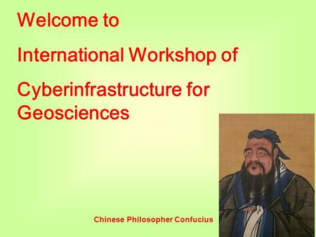 Welcome to International Workshop of Cyberinfrastructure for Geosciences Chinese Philosopher Confucius.