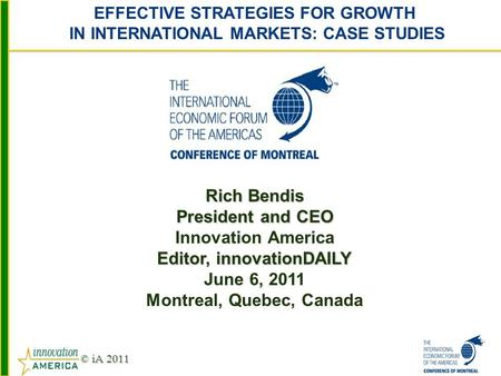 © iA 2011 Rich Bendis President and CEO Innovation America Editor, innovationDAILY June 6, 2011 Montreal, Quebec, Canada EFFECTIVE STRATEGIES FOR GROWTH.