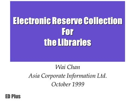 ED Plus Electronic Reserve Collection For the Libraries Wai Chan Asia Corporate Information Ltd. October 1999.