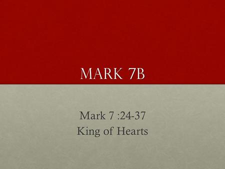 Mark 7B Mark 7 :24-37 King of Hearts. And from there he arose and went away to the region of Tyre and Sidon. And he entered a house and did not want anyone.