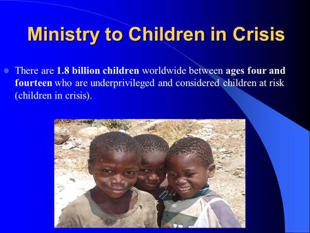 Ministry to Children in Crisis There are 1.8 billion children worldwide between ages four and fourteen who are underprivileged and considered children.