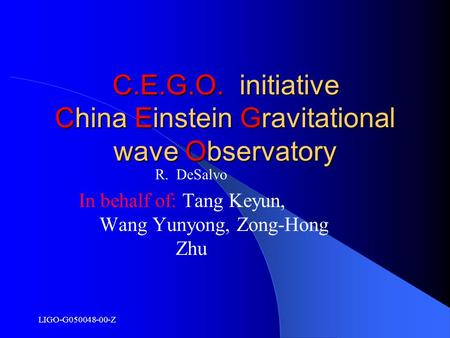LIGO-G050048-00-Z C.E.G.O. initiative China Einstein Gravitational wave Observatory R. DeSalvo In behalf of: Tang Keyun, Wang Yunyong, Zong-Hong Zhu.