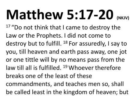 "Matthew 5:17-20 (NKJV) 17 ""Do not think that I came to destroy the Law or the Prophets. I did not come to destroy but to fulfill. 18 For assuredly, I say."
