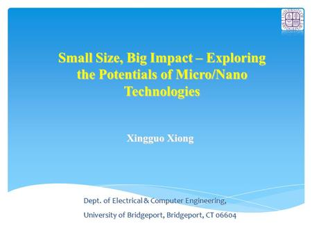 Small Size, Big Impact – Exploring the Potentials of Micro/Nano Technologies Xingguo Xiong Dept. of Electrical & Computer Engineering, University of Bridgeport,