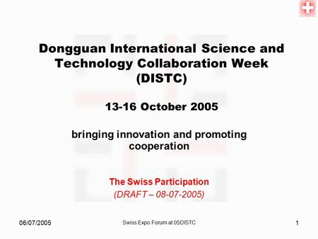 06/07/2005 Swiss Expo Forum at 05DISTC 1 Dongguan International Science and Technology Collaboration Week (DISTC) 13-16 October 2005 bringing innovation.
