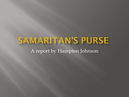 A report by Hampton Johnson. Samaritan's Purse is a non-denominational evangelistic Christian organization that works worldwide to assist people in physical.