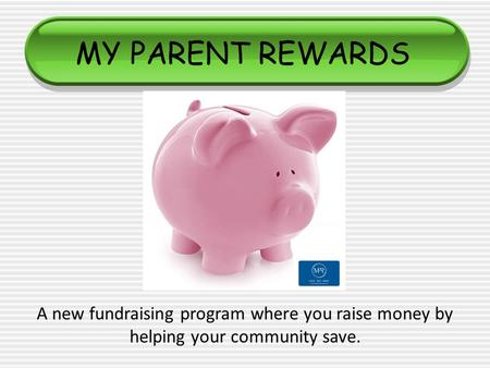 MY PARENT REWARDS A new fundraising program where you raise money by helping your community save.