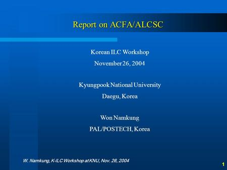 W. Namkung, K-ILC Workshop at KNU, Nov. 26, 2004 1 Report on ACFA/ALCSC Korean ILC Workshop November 26, 2004 Kyungpook National University Daegu, Korea.