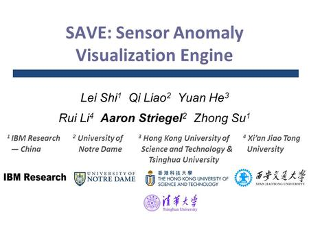 SAVE: Sensor Anomaly Visualization Engine Lei Shi 1 Qi Liao 2 Yuan He 3 Rui Li 4 Aaron Striegel 2 Zhong Su 1 1 IBM Research — China 2 University of Notre.